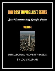 Low Cost Empire Just. Series Volume 4 - Intellectual Property Basics ebook by Louis Ellman