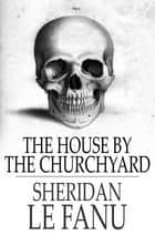 The House by the Churchyard eBook by Sheridan Le Fanu