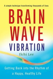 Brain Wave Vibration: Getting Back into the Rhythm of a Happy, Healthy Life ebook by Ilchi Lee