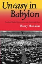 Uneasy in Babylon - Southern Baptist Conservative and American Culture ebook by Barry Hankins