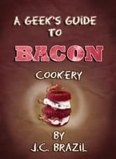 A Geek's Guide to Bacon Cookery: A Cookbook for Bacon Lovers ebook by J.C. Brazil