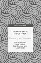 The New Music Industries - Disruption and Discovery ebook by Diane Hughes, Mark Evans, Guy Morrow,...