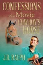 Confessions of a Movie Cowboy's Horse ebook by J.B. Ralph