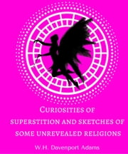 Curiosities of superstition, and sketches of some unrevealed religions ebook by W.H. Davenport Adams