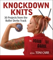 Knockdown Knits - 30 Projects from the Roller Derby Track ebook by Toni Carr