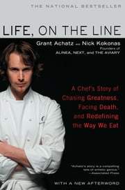 Life, on the Line - A Chef's Story of Chasing Greatness, Facing Death, and Redefining the Way We Eat ebook by Grant Achatz,Nick Kokonas
