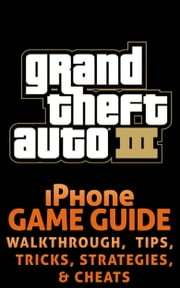 Grand Theft Auto III (3) for iPhone - Unofficial Game Guide with Cheats, Tips & Tricks, Strategy, Secrets, Codes, Walkthroughs & MORE! ebook by Select Apps
