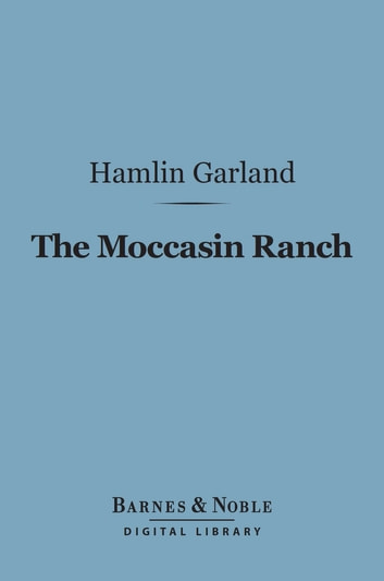 The Moccasin Ranch (Barnes & Noble Digital Library) - A Story of Dakota ebook by Hamlin Garland