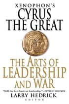 Xenophon's Cyrus the Great - The Arts of Leadership and War ebook by Larry Hedrick, Xenophon, Larry Hedrick
