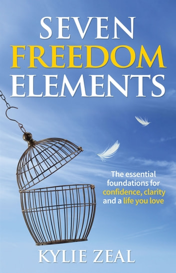 Seven Freedom Elements - The Essential Foundations for Confidence, Clarity and a Life You Love ebook by Kylie Zeal