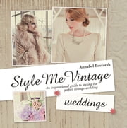 Style Me Vintage: Weddings - An Inspirational Guide to Styling the Perfect Vintage Wedding ebook by Annabel Beeforth