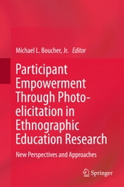 Participant Empowerment Through Photo-elicitation in Ethnographic Education Research - New Perspectives and Approaches ebook by Michael Lee Boucher, Jr.