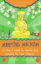 Meeting Mr Kim: Or How I Went to Korea and Learned to Love Kimchi ebook by Jennifer Barclay