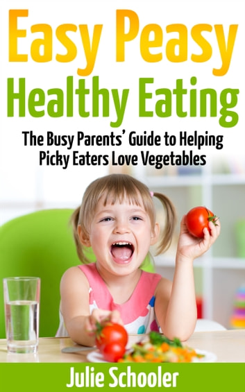 Easy Peasy Healthy Eating - The Busy Parents' Guide to Helping Picky Eaters Love Vegetables ebook by Julie Schooler