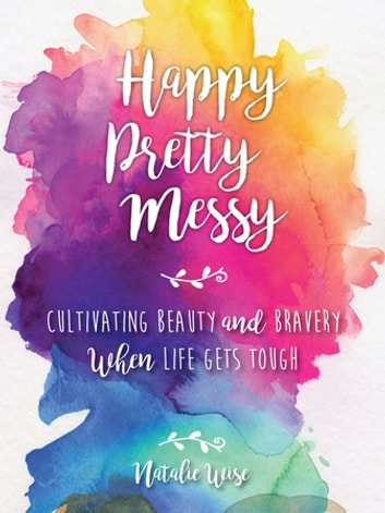 Happy Pretty Messy - Cultivating Beauty and Bravery When Life Gets Tough ebook by Natalie Wise