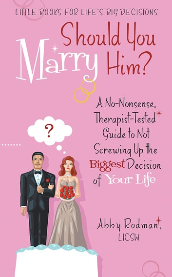 Should You Marry Him? - A No-Nonsense, Therapist-Tested Guide to Not Screwing Up the Biggest Decision of Your Life ebook by Abby Rodman, LICSW
