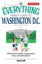 The Everything Family Guide To Washington D.C.: All the Best Hotels, Restaurants, Sites, and Attractions ebook by Jesse Leaf
