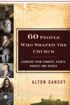 60 People Who Shaped the Church - Learning from Sinners, Saints, Rogues, and Heroes ebook by Alton Gansky