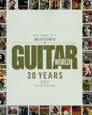 The Complete History of Guitar World - 30 Years of Music, Magic, and Six-String Mayhem ebook by Editors of Guitar World magazine