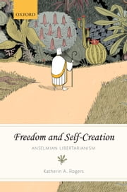 Freedom and Self-Creation: Anselmian Libertarianism ebook by Katherin A. Rogers