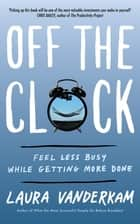 Off the Clock - Feel Less Busy While Getting More Done ebook by Laura Vanderkam