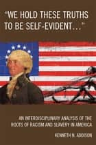 'We Hold These Truths to Be Self-Evident...' ebook by Kenneth N. Addison