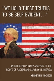 'We Hold These Truths to Be Self-Evident...' - An Interdisciplinary Analysis of the Roots of Racism and Slavery in America ebook by Kenneth N. Addison