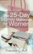 The 25-Day Money Makeover for Women ebook by Francine L. Huff
