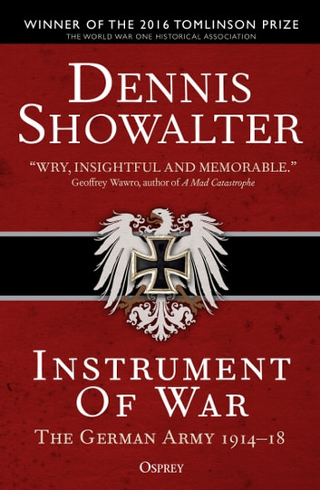 Instrument of War - The German Army 1914–18 ebook by Professor Dennis Showalter
