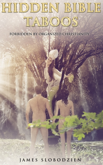 Hidden Bible Taboos Forbidden By Organized Christianity (A Se7en Dimensional Guide to the Ancient Path Way and The Underground Church) ebook by Dr. James Slobodzien