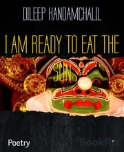 I AM READY TO EAT THE SUN - FIRE POETRY ebook by DILEEP KANDAMCHALIL