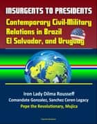 Insurgents to Presidents: Contemporary Civil-Military Relations in Brazil, El Salvador, and Uruguay - Iron Lady Dilma Rousseff, Comandate Gonzalez, Sanchez Ceren Legacy, Pepe the Revolutionary, Mujica ebook by Progressive Management