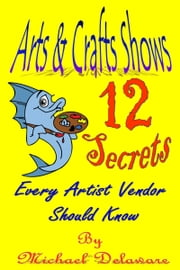 Arts & Crafts Shows: 12 Secrets Every Artist Vendor Should Know ebook by Michael Delaware
