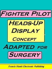 FIGHTER PILOT HEADS-UP DISPLAY CONCEPT ADAPTED FOR SURGERY ebook by Hamit, Francis
