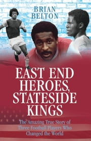 East End Heroes, Stateside Kings - The Amazing True Story of Three Football Players Who Changed the World ebook by Brian Belton