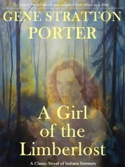 A Girl of the Limberlost: A Classic Novel of Indiana Literature ebook by Gene Stratton Porter