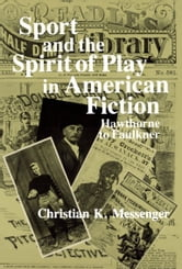 Sport and the Spirit of Play in American Fiction - Hawthorne to Faulkner ebook by Christian K. Messenger