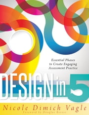 Design in Five - Essential Phases to Create Engaging Assessment Practice ebook by Nicole Dimich Nagle