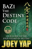 BaZi - The Destiny Code (Book 1) - Your Guide to the Four Pillar of Destin ebook by Yap Joey