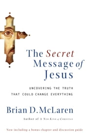 The Secret Message of Jesus - Uncovering the Truth that Could Change Everything ebook by Brian McLaren