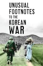 Unusual Footnotes to the Korean War ebook by Paul Edwards