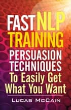 Fast NLP Training: Persuasion Techniques To Easily Get What You Want ebook by Lucas McCain
