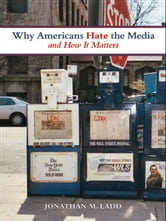 Why Americans Hate the Media and How It Matters ebook by Jonathan M. Ladd
