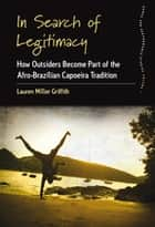 In Search of Legitimacy - How Outsiders Become Part of the Afro-Brazilian Capoeira Tradition ebook by Lauren Miller Griffith