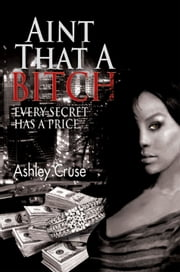 Aint That A Bitch - Every Secret Has a Price ebook by Ashley Cruse