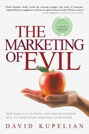 The Marketing of Evil - How Radicals, Elitists, and Pseudo-Experts Sell Us Corruption Disguised as Freedom ebook by David Kupelian