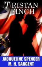 Tristan Finch: A Novel ebook by Jacqueline Spencer,M.H. Sargent