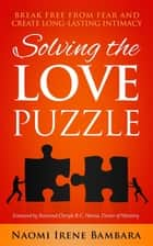 Solving the Love Puzzle - Break Free from Fear and Create Long-Lasting Intimacy ebook by Naomi Irene Bambara, Cheryle R. C. Hanna