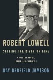 Robert Lowell, Setting the River on Fire - A Study of Genius, Mania, and Character ebook by Kay Redfield Jamison