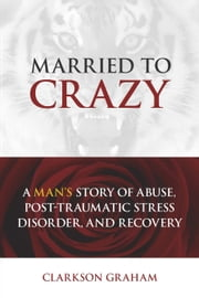 Married to Crazy - A Man's Story of Abuse, Post-Traumatic Stress Disorder, and Recovery ebook by Clarkson Graham